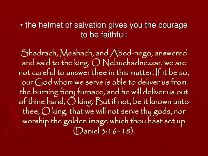 • the helmet of salvation gives you the courage to be faithful: