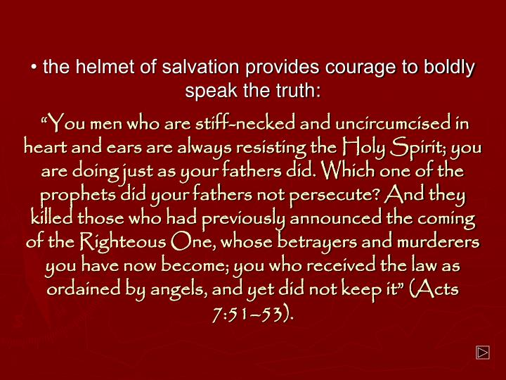 • the helmet of salvation provides courage to boldly speak the truth:
