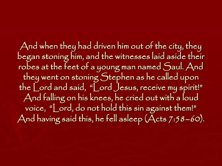 "And when they had driven him out of the city, they began stoning him, and the witnesses laid aside their robes at the feet of a young man named Saul. And they went on stoning Stephen as he called upon the Lord and said,  ""Lord Jesus, receive my spirit!"" And falling on his knees, he cried out with a loud voice,  ""Lord, do not hold this sin against them!"" And having said this, he fell asleep (Acts 7:58–60)."