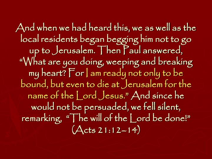 "And when we had heard this, we as well as the local residents began begging him not to go up to Jerusalem. Then Paul answered,  ""What are you doing, weeping and breaking my heart? For"