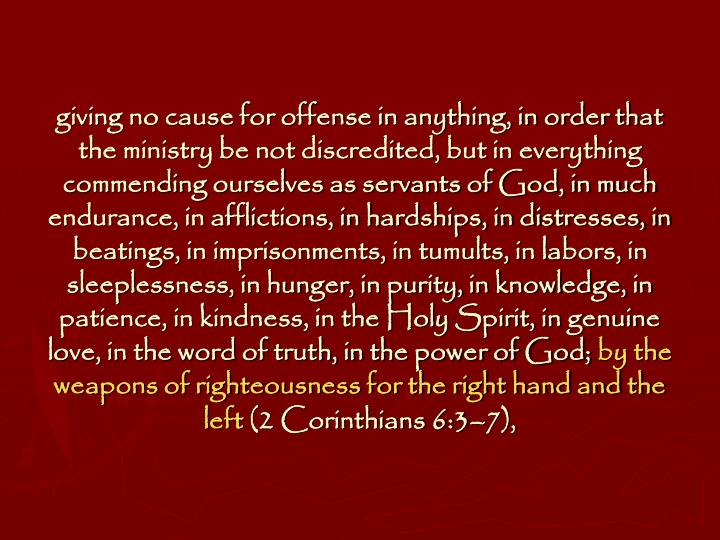 giving no cause for offense in anything, in order that the ministry be not discredited, but in everything commending ourselves as servants of God, in much endurance, in afflictions, in hardships, in distresses, in beatings, in imprisonments, in tumults, in labors, in sleeplessness, in hunger, in purity, in knowledge, in patience, in kindness, in the Holy Spirit, in genuine love, in the word of truth, in the power of God;