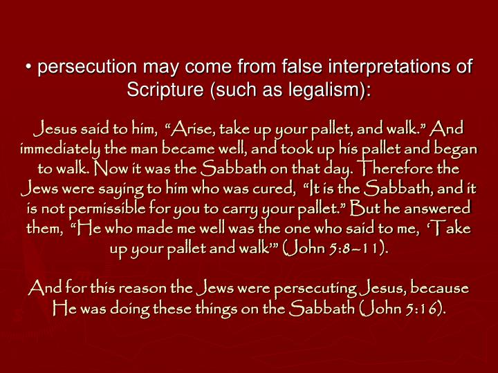• persecution may come from false interpretations of Scripture (such as legalism):