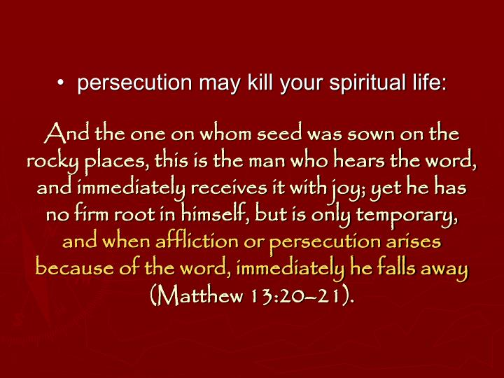 •  persecution may kill your spiritual life: