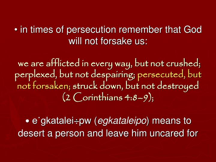 • in times of persecution remember that God will not forsake us: