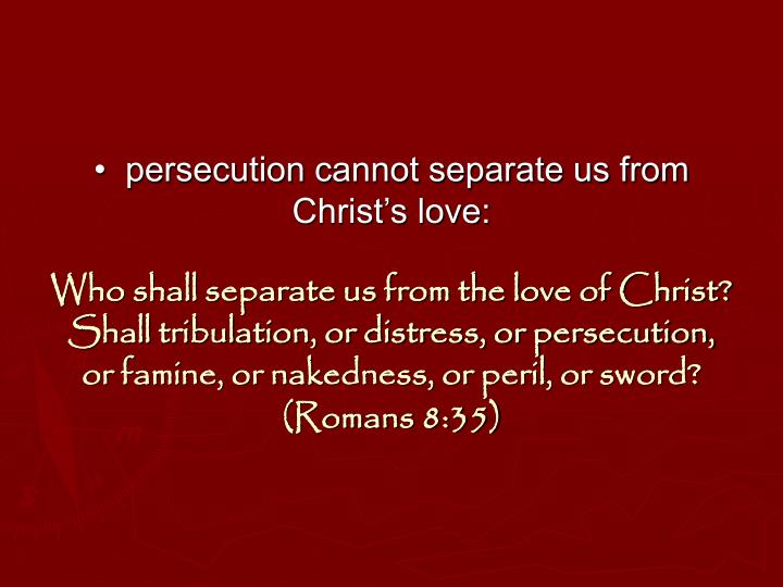 •  persecution cannot separate us from Christ's love: