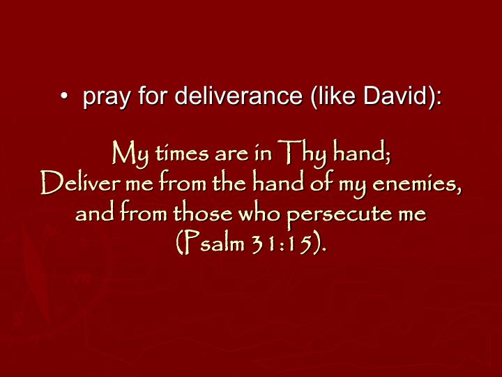 •  pray for deliverance (like David):