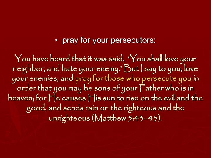 •  pray for your persecutors: