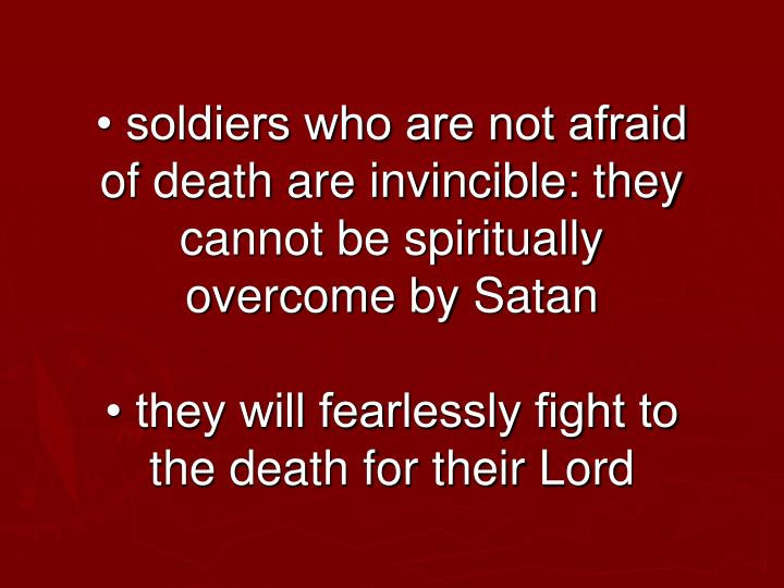• soldiers who are not afraid of death are invincible: they cannot be spiritually overcome by Satan