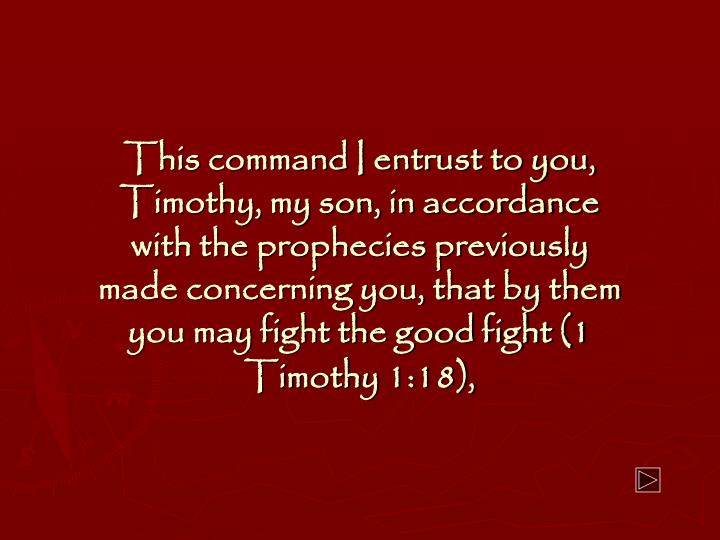 This command I entrust to you, Timothy, my son, in accordance with the prophecies previously made concerning you, that by them you may fight the good fight (1 Timothy 1:18),