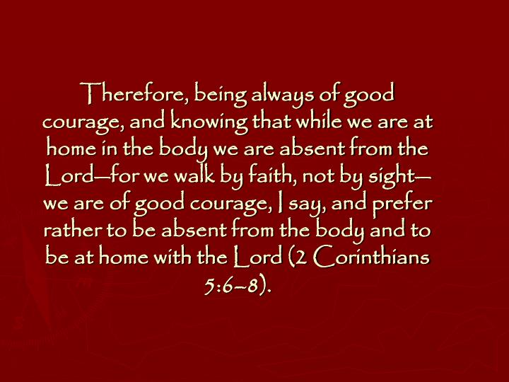 Therefore, being always of good courage, and knowing that while we are at home in the body we are absent from the Lord—for we walk by faith, not by sight—we are of good courage, I say, and prefer rather to be absent from the body and to be at home with the Lord (2 Corinthians 5:6–8).