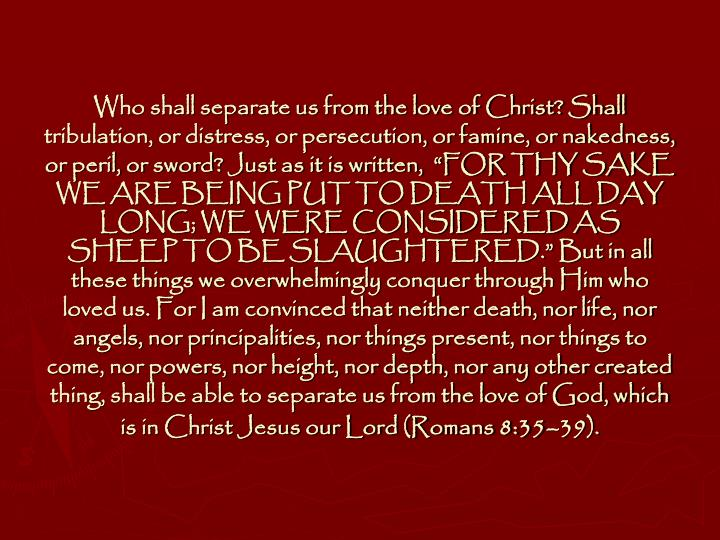 "Who shall separate us from the love of Christ? Shall tribulation, or distress, or persecution, or famine, or nakedness, or peril, or sword? Just as it is written,  ""FOR THY SAKE WE ARE BEING PUT TO DEATH ALL DAY LONG; WE WERE CONSIDERED AS SHEEP TO BE SLAUGHTERED."" But in all these things we overwhelmingly conquer through Him who loved us. For I am convinced that neither death, nor life, nor angels, nor principalities, nor things present, nor things to come, nor powers, nor height, nor depth, nor any other created thing, shall be able to separate us from the love of God, which is in Christ Jesus our Lord (Romans 8:35–39)."