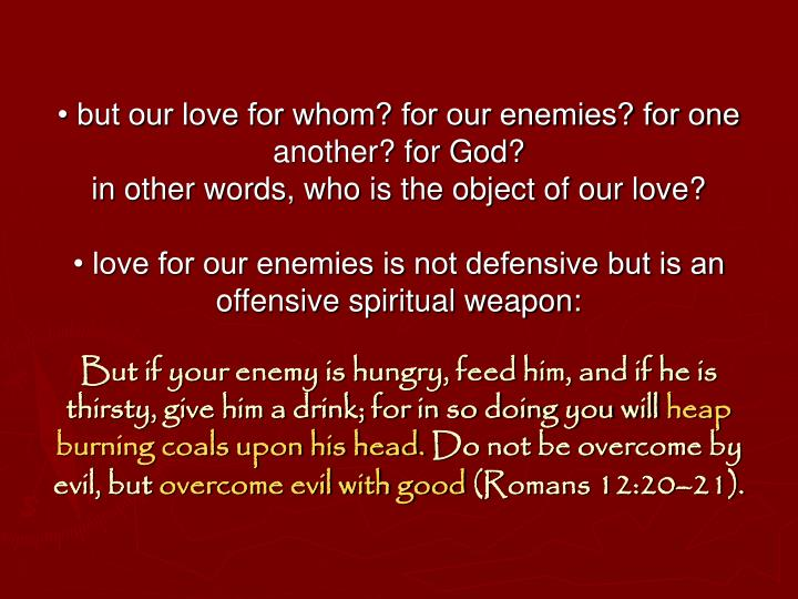 • but our love for whom? for our enemies? for one another? for God?