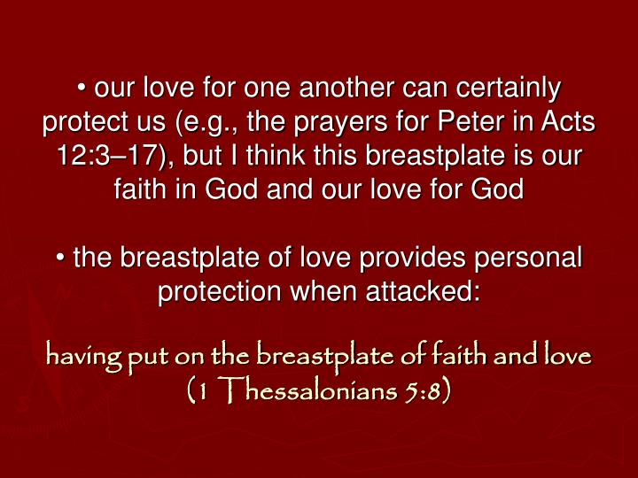 • our love for one another can certainly protect us (e.g., the prayers for Peter in Acts 12:3–17), but I think this breastplate is our faith in God and our love for God