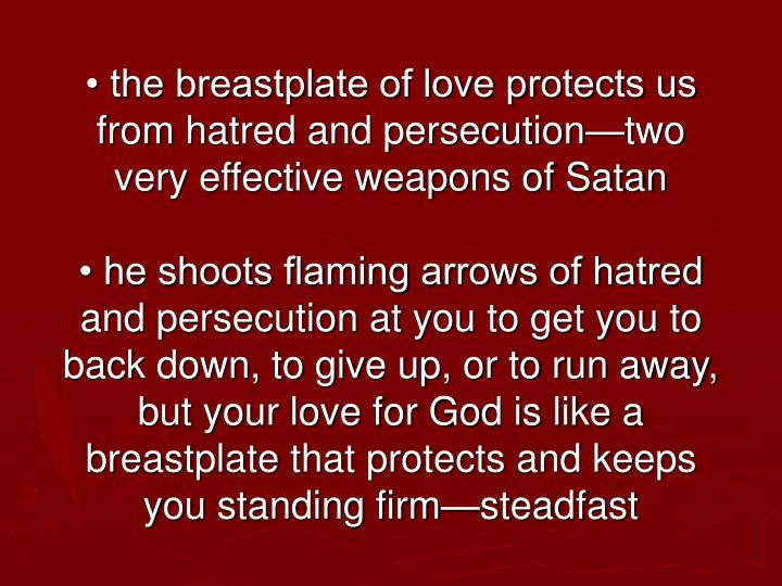 • the breastplate of love protects us from hatred and persecution—two very effective weapons of Satan