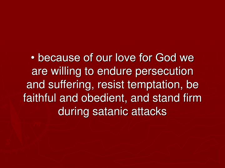 • because of our love for God we are willing to endure persecution and suffering, resist temptation, be faithful and obedient, and stand firm during satanic attacks