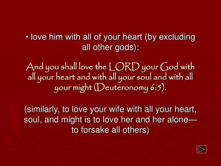 • love him with all of your heart (by excluding all other gods):