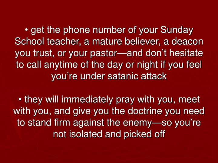 • get the phone number of your Sunday School teacher, a mature believer, a deacon you trust, or your pastor—and don't hesitate to call anytime of the day or night if you feel you're under satanic attack