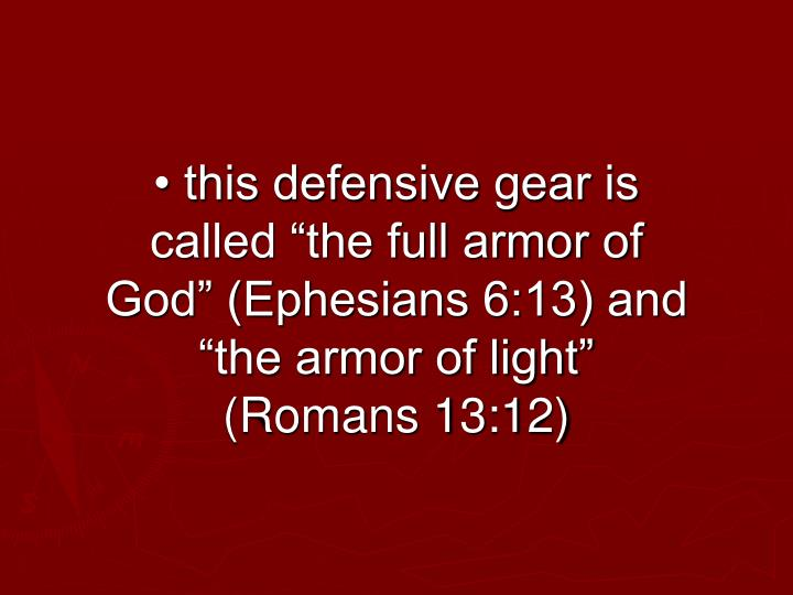"• this defensive gear is called ""the full armor of God"" (Ephesians 6:13) and ""the armor of light"" (Romans 13:12)"