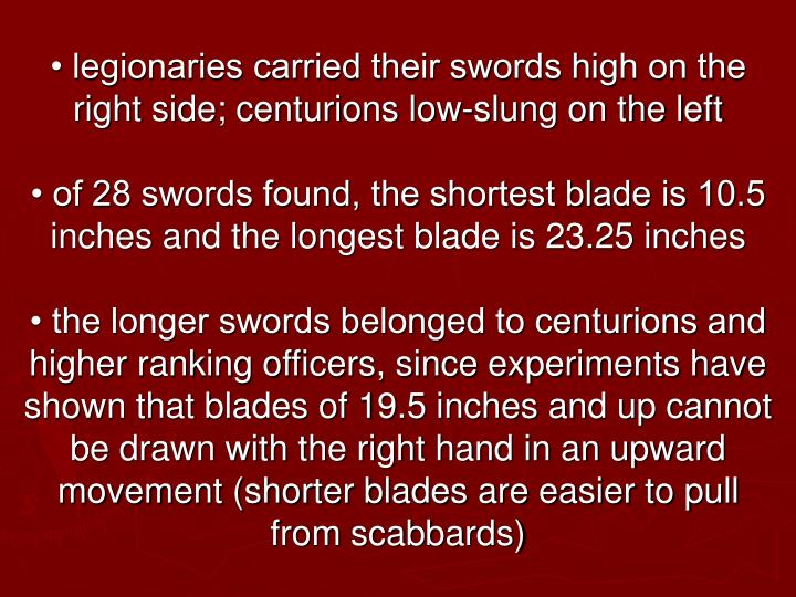 • legionaries carried their swords high on the right side; centurions low-slung on the left