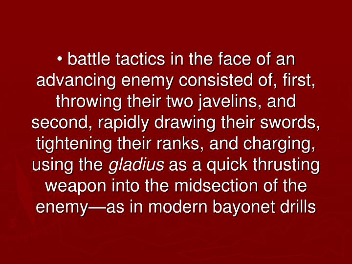 • battle tactics in the face of an advancing enemy consisted of, first, throwing their two javelins, and second, rapidly drawing their swords, tightening their ranks, and charging, using the