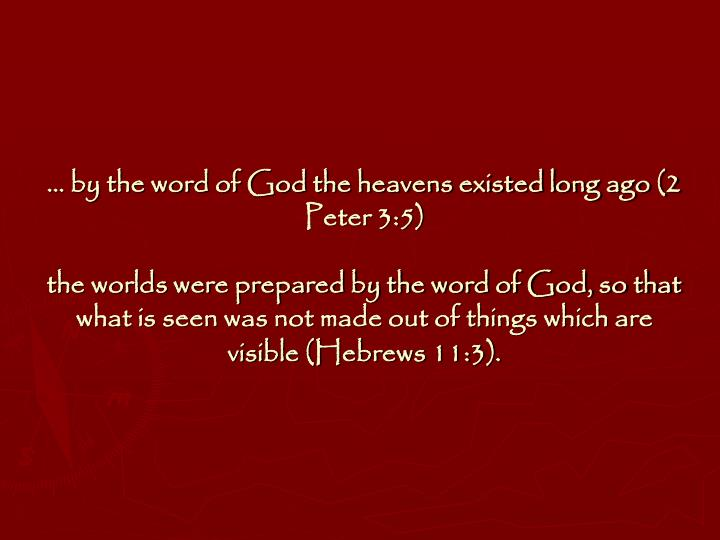 … by the word of God the heavens existed long ago (2 Peter 3:5)