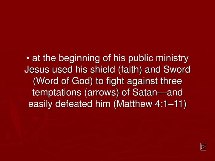 • at the beginning of his public ministry Jesus used his shield (faith) and Sword (Word of God) to fight against three temptations (arrows) of Satan—and easily defeated him (Matthew 4:1–11)