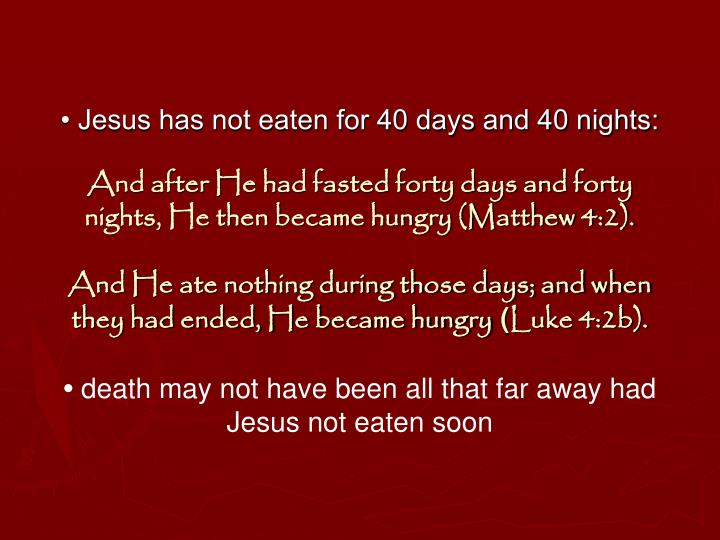 • Jesus has not eaten for 40 days and 40 nights: