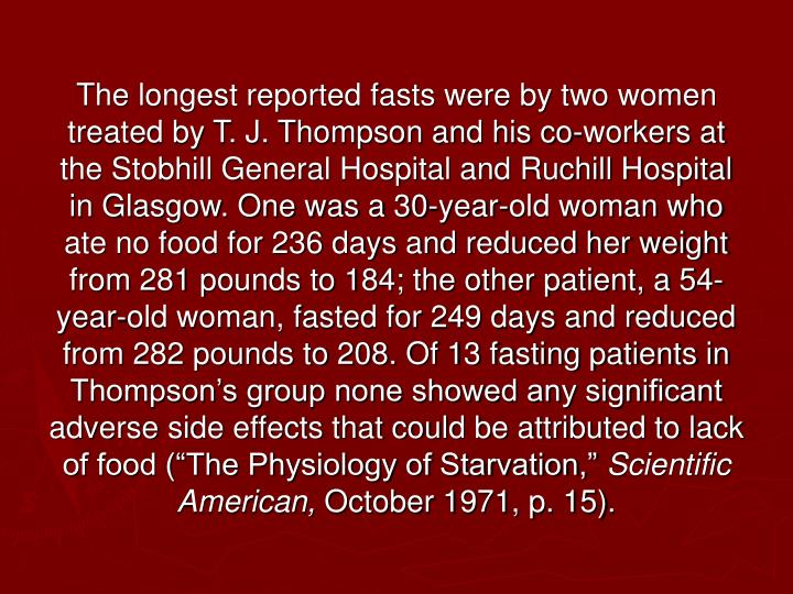 "The longest reported fasts were by two women treated by T. J. Thompson and his co-workers at the Stobhill General Hospital and Ruchill Hospital in Glasgow. One was a 30-year-old woman who ate no food for 236 days and reduced her weight from 281 pounds to 184; the other patient, a 54-year-old woman, fasted for 249 days and reduced from 282 pounds to 208. Of 13 fasting patients in Thompson's group none showed any significant adverse side effects that could be attributed to lack of food (""The Physiology of Starvation,"""