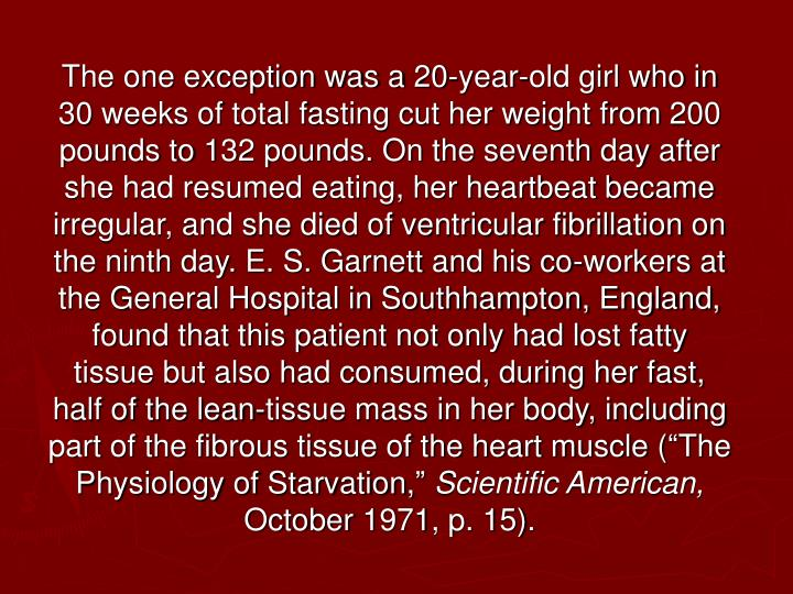 "The one exception was a 20-year-old girl who in 30 weeks of total fasting cut her weight from 200 pounds to 132 pounds. On the seventh day after she had resumed eating, her heartbeat became irregular, and she died of ventricular fibrillation on the ninth day. E. S. Garnett and his co-workers at the General Hospital in Southhampton, England, found that this patient not only had lost fatty tissue but also had consumed, during her fast, half of the lean-tissue mass in her body, including part of the fibrous tissue of the heart muscle (""The Physiology of Starvation,"""