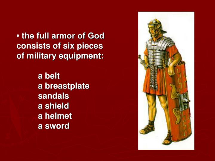 • the full armor of God consists of six pieces of military equipment: