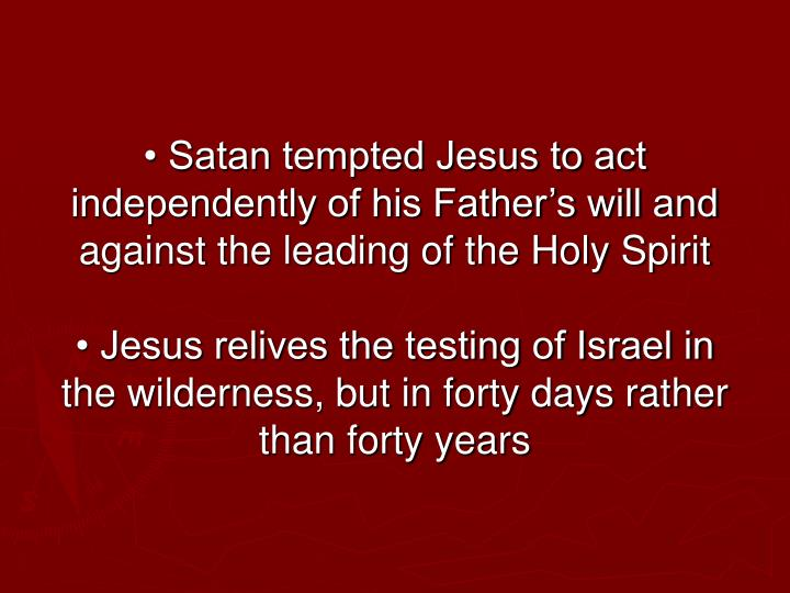 • Satan tempted Jesus to act independently of his Father's will and against the leading of the Holy Spirit
