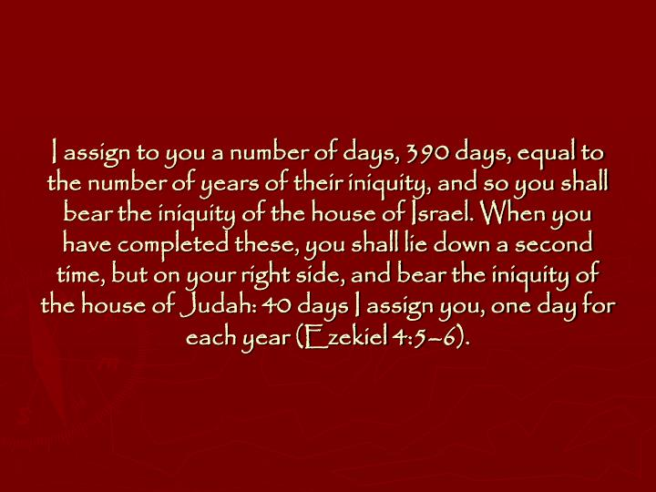I assign to you a number of days, 390 days, equal to the number of years of their iniquity, and so you shall bear the iniquity of the house of Israel. When you have completed these, you shall lie down a second time, but on your right side, and bear the iniquity of the house of Judah: 40 days I assign you, one day for each year (Ezekiel 4:5–6).