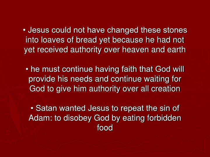 • Jesus could not have changed these stones into loaves of bread yet because he had not yet received authority over heaven and earth
