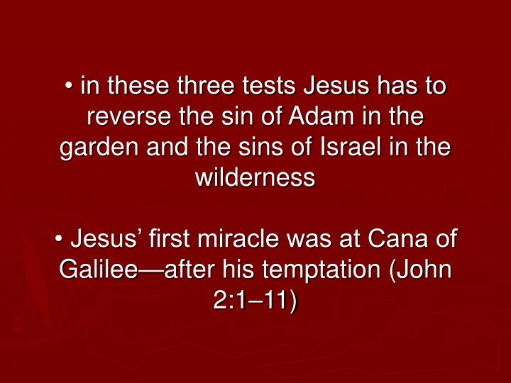 • in these three tests Jesus has to reverse the sin of Adam in the garden and the sins of Israel in the wilderness
