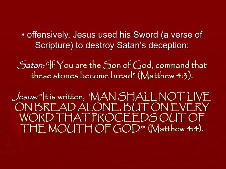 • offensively, Jesus used his Sword (a verse of Scripture) to destroy Satan's deception: