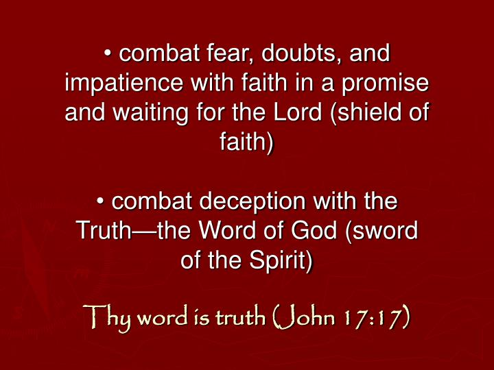 • combat fear, doubts, and impatience with faith in a promise and waiting for the Lord (shield of faith)
