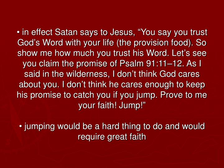"• in effect Satan says to Jesus, ""You say you trust God's Word with your life (the provision food). So show me how much you trust his Word. Let's see you claim the promise of Psalm 91:11–12. As I said in the wilderness, I don't think God cares about you. I don't think he cares enough to keep his promise to catch you if you jump. Prove to me your faith! Jump!"""