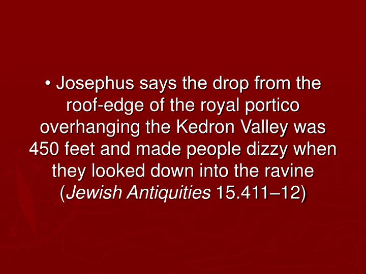 • Josephus says the drop from the roof-edge of the royal portico overhanging the Kedron Valley was 450 feet and made people dizzy when they looked down into the ravine (