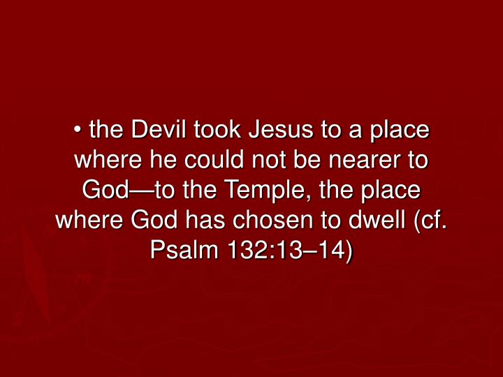 • the Devil took Jesus to a place where he could not be nearer to God—to the Temple, the place where God has chosen to dwell (cf. Psalm 132:13–14)