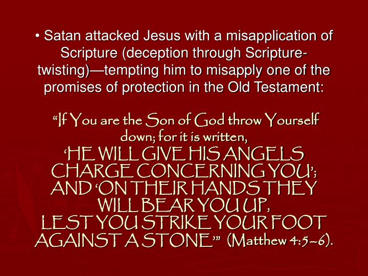 • Satan attacked Jesus with a misapplication of Scripture (deception through Scripture-twisting)—tempting him to misapply one of the promises of protection in the Old Testament: