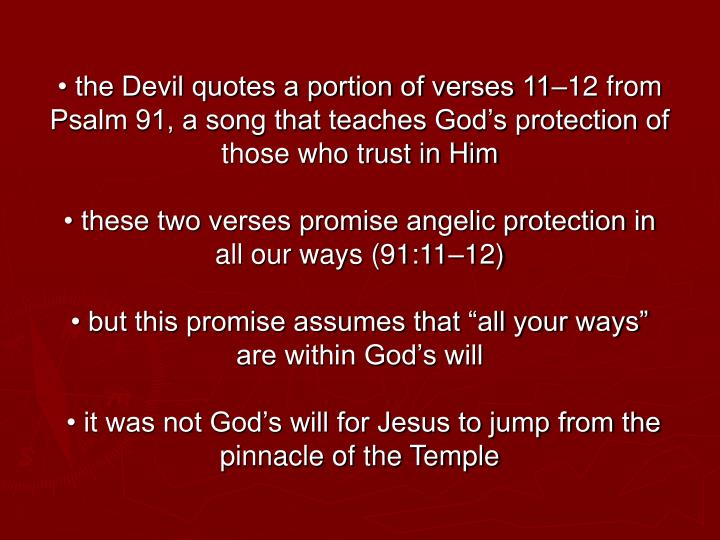• the Devil quotes a portion of verses 11–12 from Psalm 91, a song that teaches God's protection of those who trust in Him