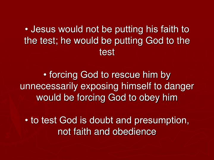 • Jesus would not be putting his faith to the test; he would be putting God to the test