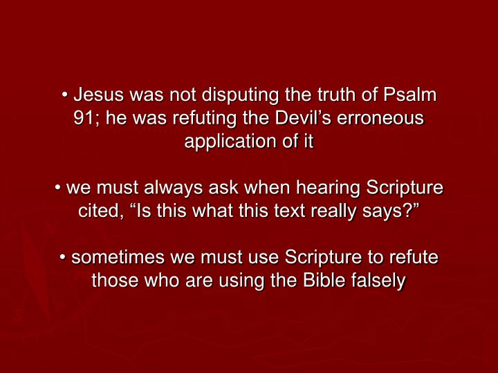 • Jesus was not disputing the truth of Psalm 91; he was refuting the Devil's erroneous application of it