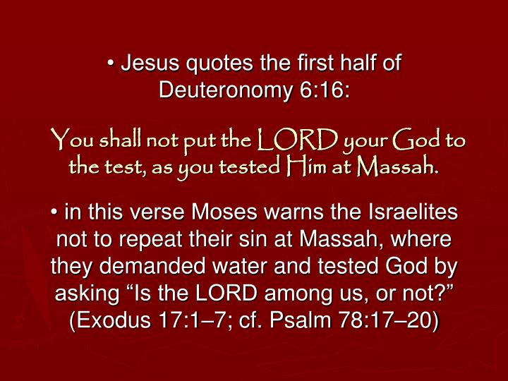 • Jesus quotes the first half of Deuteronomy 6:16:
