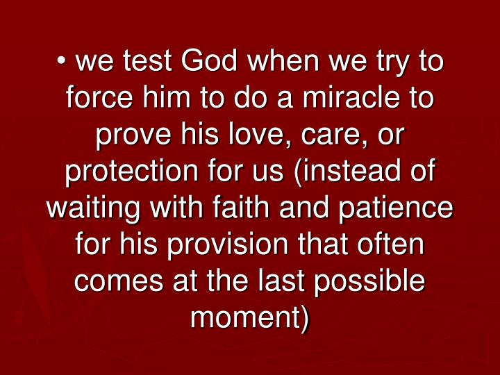 • we test God when we try to force him to do a miracle to prove his love, care, or protection for us (instead of waiting with faith and patience for his provision that often comes at the last possible moment)