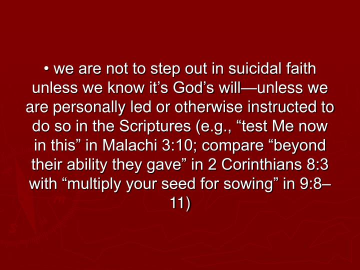 "• we are not to step out in suicidal faith unless we know it's God's will—unless we are personally led or otherwise instructed to do so in the Scriptures (e.g., ""test Me now in this"" in Malachi 3:10; compare ""beyond their ability they gave"" in 2 Corinthians 8:3 with ""multiply your seed for sowing"" in 9:8–11)"
