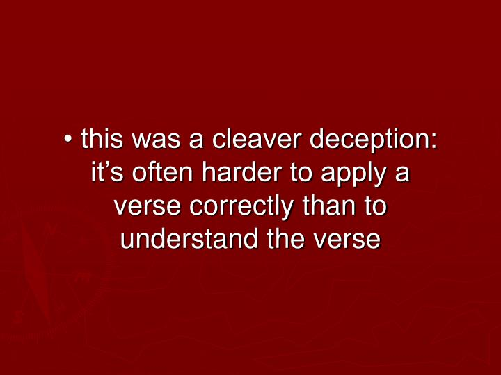 • this was a cleaver deception: it's often harder to apply a verse correctly than to understand the verse