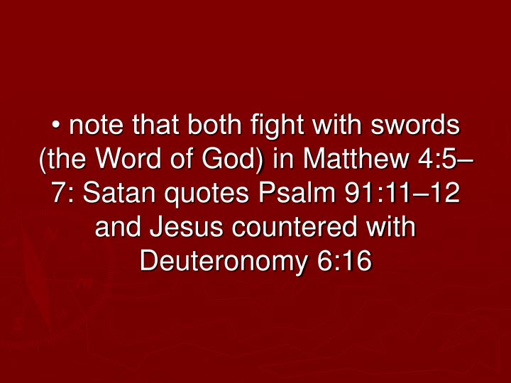 • note that both fight with swords (the Word of God) in Matthew 4:5–7: Satan quotes Psalm 91:11–12 and Jesus countered with Deuteronomy 6:16