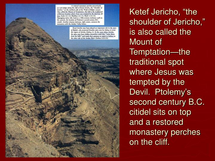 "Ketef Jericho, ""the shoulder of Jericho,"" is also called the Mount of Temptation—the traditional spot where Jesus was tempted by the Devil.  Ptolemy's second century B.C. citidel sits on top and a restored monastery perches on the cliff."