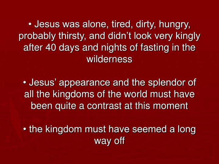 • Jesus was alone, tired, dirty, hungry, probably thirsty, and didn't look very kingly after 40 days and nights of fasting in the wilderness
